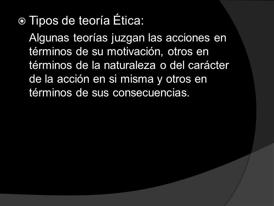 Tipos de teoría Ética: Algunas teorías juzgan las acciones en términos de su motivación, otros en términos de la naturaleza o del carácter de la acció