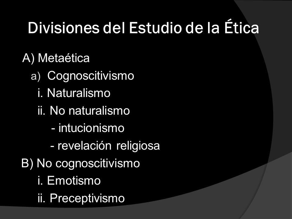 Divisiones del Estudio de la Ética A) Metaética a) Cognoscitivismo i. Naturalismo ii. No naturalismo - intucionismo - revelación religiosa B) No cogno