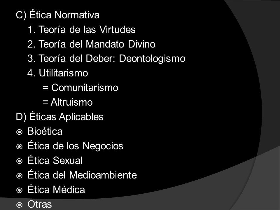 C) Ética Normativa 1. Teoría de las Virtudes 2. Teoría del Mandato Divino 3. Teoría del Deber: Deontologismo 4. Utilitarismo = Comunitarismo = Altruis