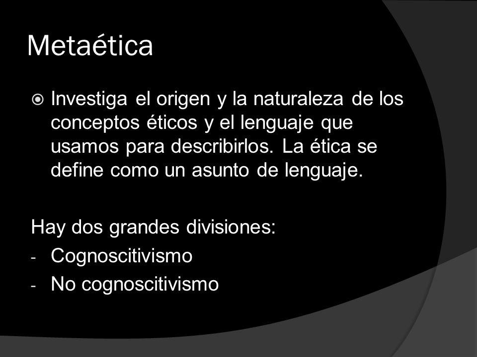 Metaética Investiga el origen y la naturaleza de los conceptos éticos y el lenguaje que usamos para describirlos. La ética se define como un asunto de