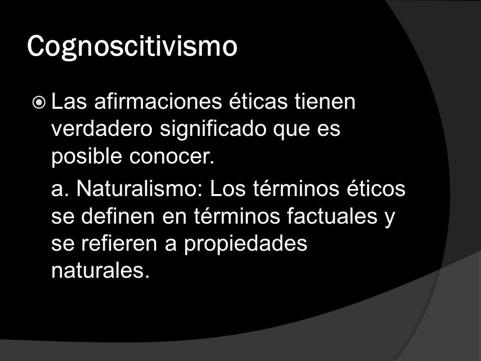 Cognoscitivismo Las afirmaciones éticas tienen verdadero significado que es posible conocer. a. Naturalismo: Los términos éticos se definen en término