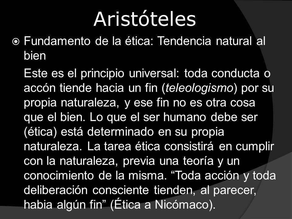 Aristóteles Fundamento de la ética: Tendencia natural al bien Este es el principio universal: toda conducta o accón tiende hacia un fin (teleologismo)