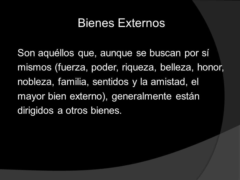 Bienes Externos Son aquéllos que, aunque se buscan por sí mismos (fuerza, poder, riqueza, belleza, honor, nobleza, familia, sentidos y la amistad, el