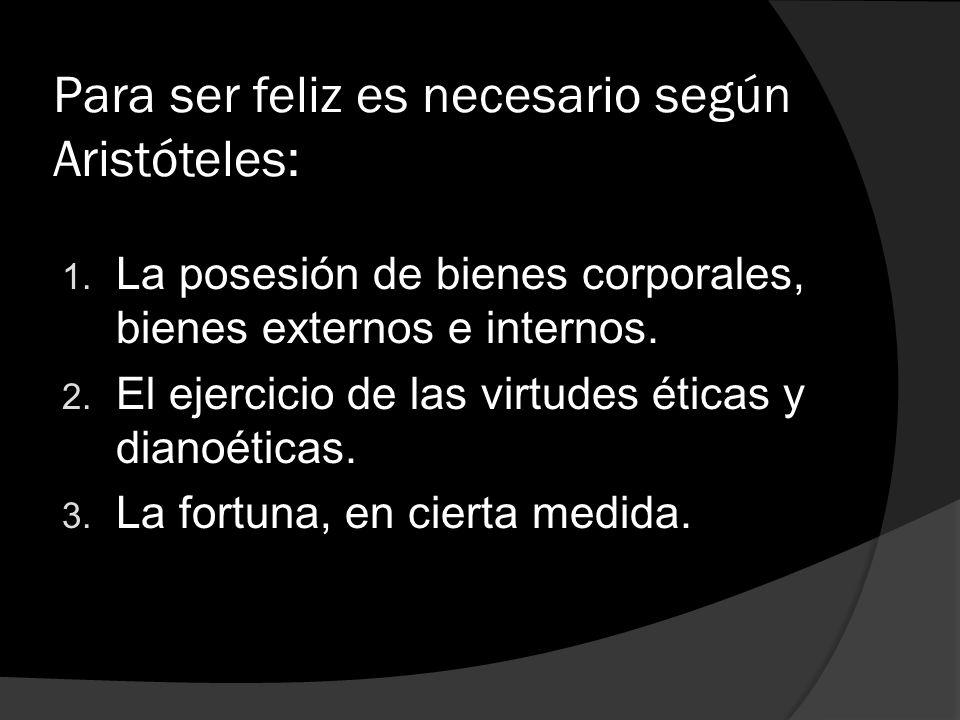 Para ser feliz es necesario según Aristóteles: 1. La posesión de bienes corporales, bienes externos e internos. 2. El ejercicio de las virtudes éticas