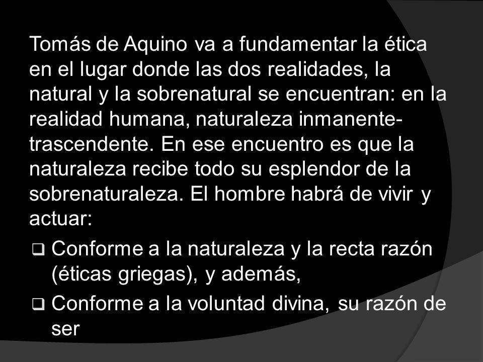 Tomás de Aquino va a fundamentar la ética en el lugar donde las dos realidades, la natural y la sobrenatural se encuentran: en la realidad humana, nat