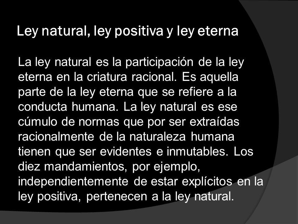 Ley natural, ley positiva y ley eterna La ley natural es la participación de la ley eterna en la criatura racional. Es aquella parte de la ley eterna