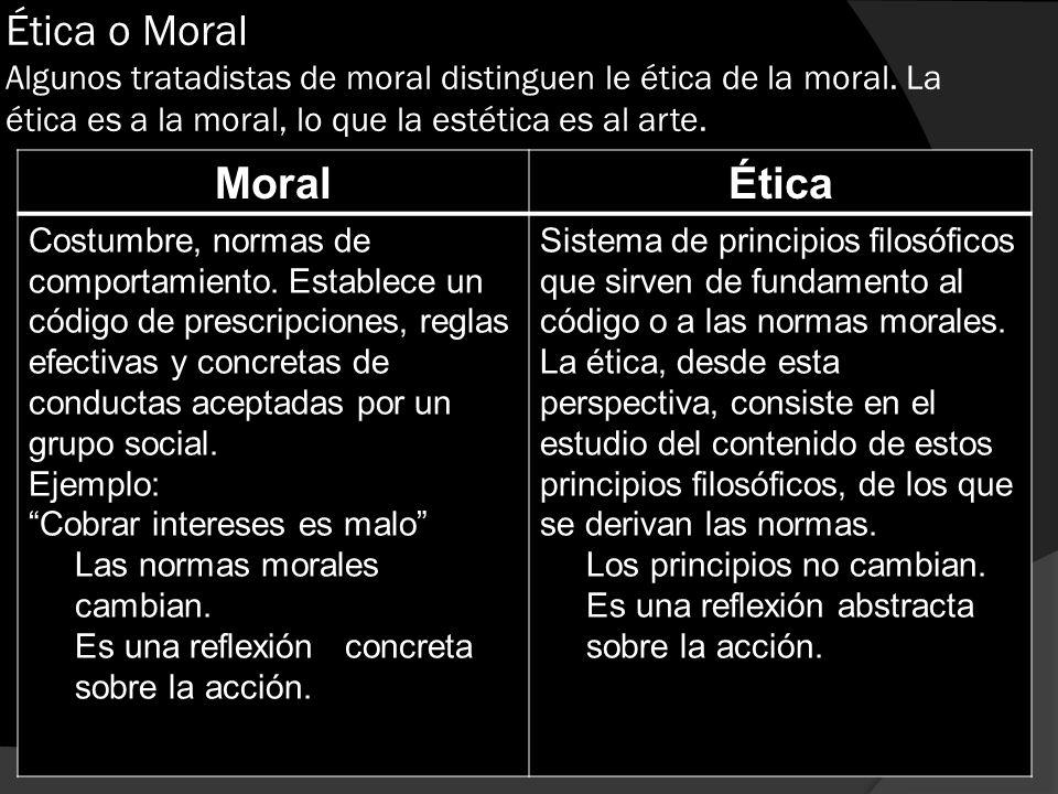 Ética o Moral Algunos tratadistas de moral distinguen le ética de la moral. La ética es a la moral, lo que la estética es al arte. MoralÉtica Costumbr