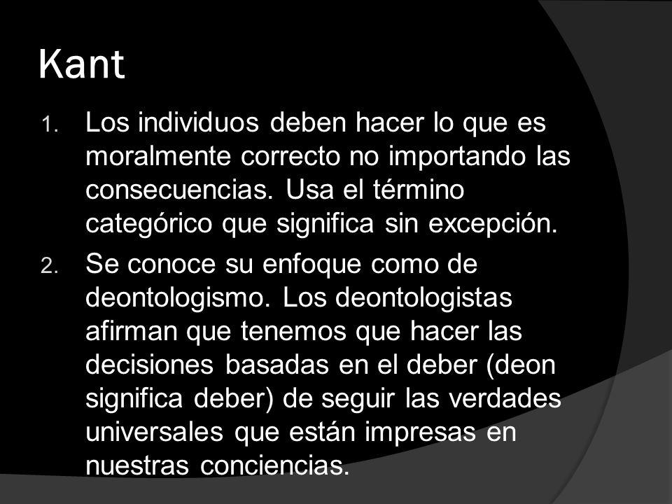 Kant 1. Los individuos deben hacer lo que es moralmente correcto no importando las consecuencias. Usa el término categórico que significa sin excepció