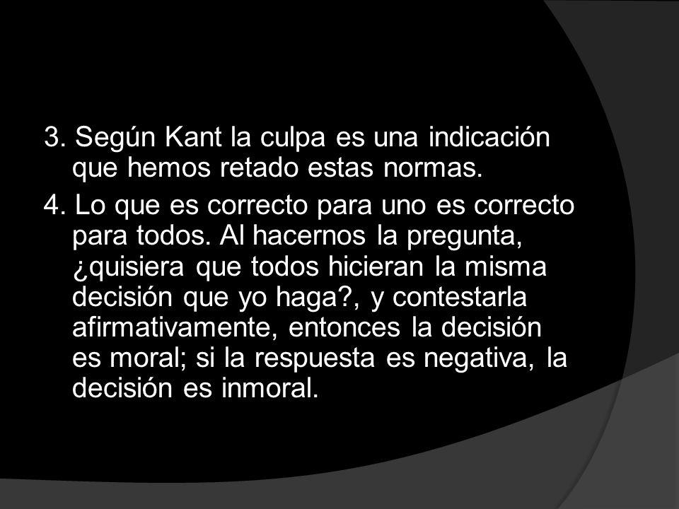 3. Según Kant la culpa es una indicación que hemos retado estas normas. 4. Lo que es correcto para uno es correcto para todos. Al hacernos la pregunta