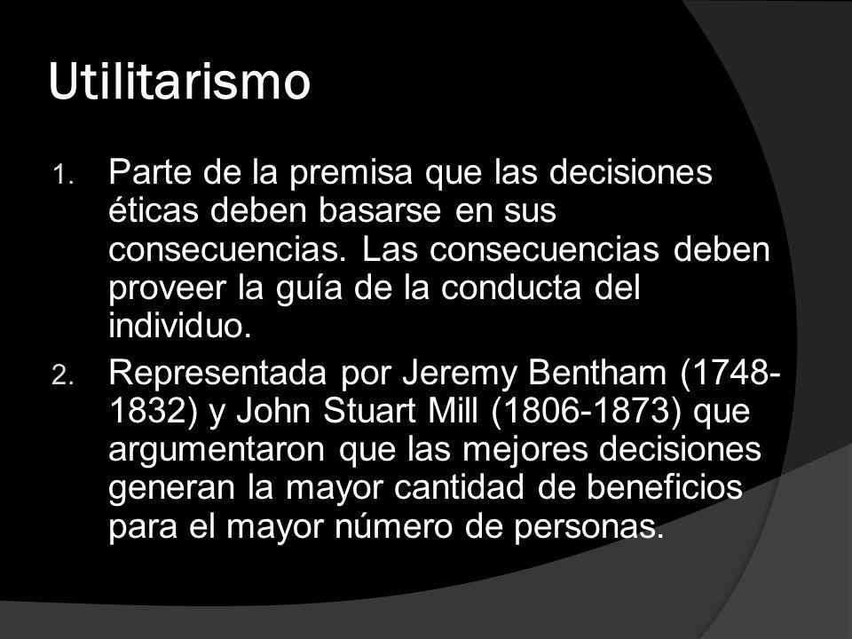 Utilitarismo 1. Parte de la premisa que las decisiones éticas deben basarse en sus consecuencias. Las consecuencias deben proveer la guía de la conduc