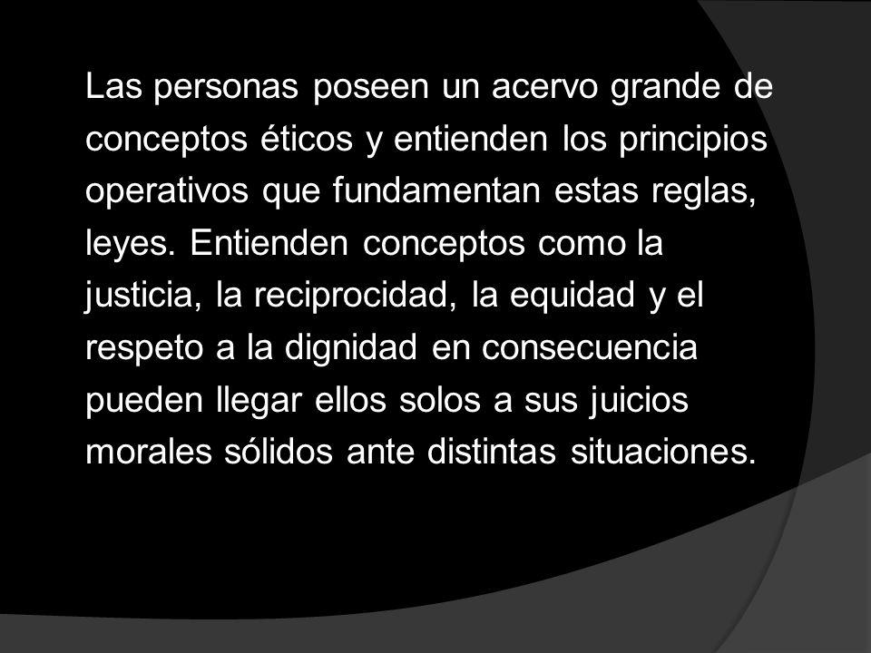 Las personas poseen un acervo grande de conceptos éticos y entienden los principios operativos que fundamentan estas reglas, leyes. Entienden concepto
