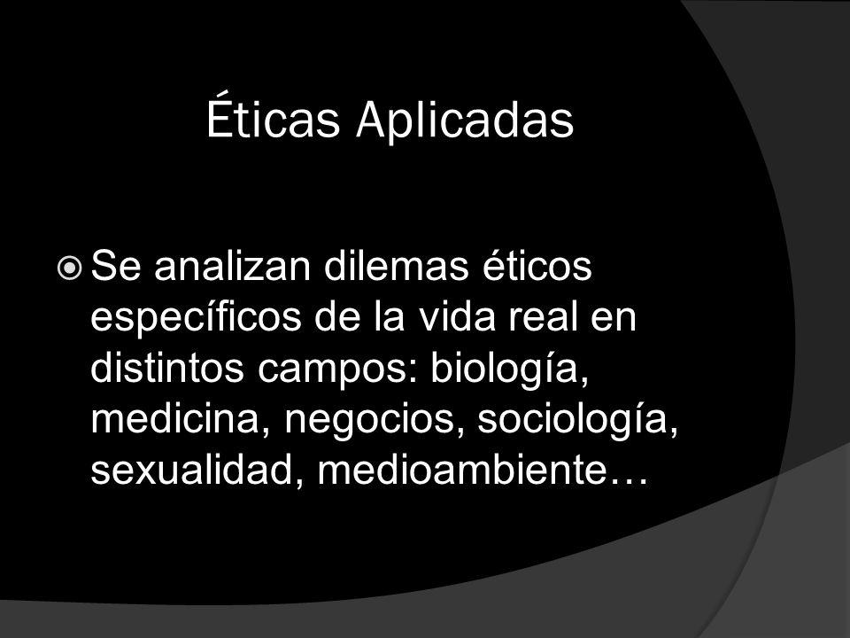 Éticas Aplicadas Se analizan dilemas éticos específicos de la vida real en distintos campos: biología, medicina, negocios, sociología, sexualidad, med