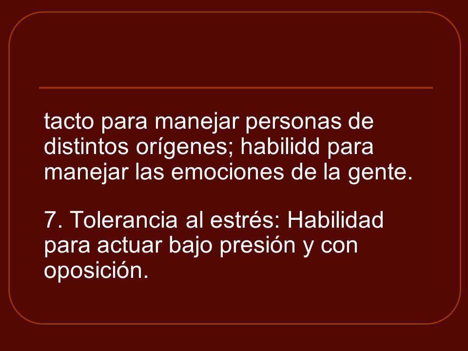 tacto para manejar personas de distintos orígenes; habilidd para manejar las emociones de la gente. 7. Tolerancia al estrés: Habilidad para actuar baj
