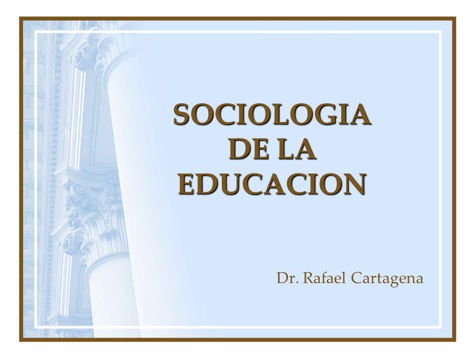 SOCIOLOGIA DE LA EDUCACION Dr. Rafael Cartagena