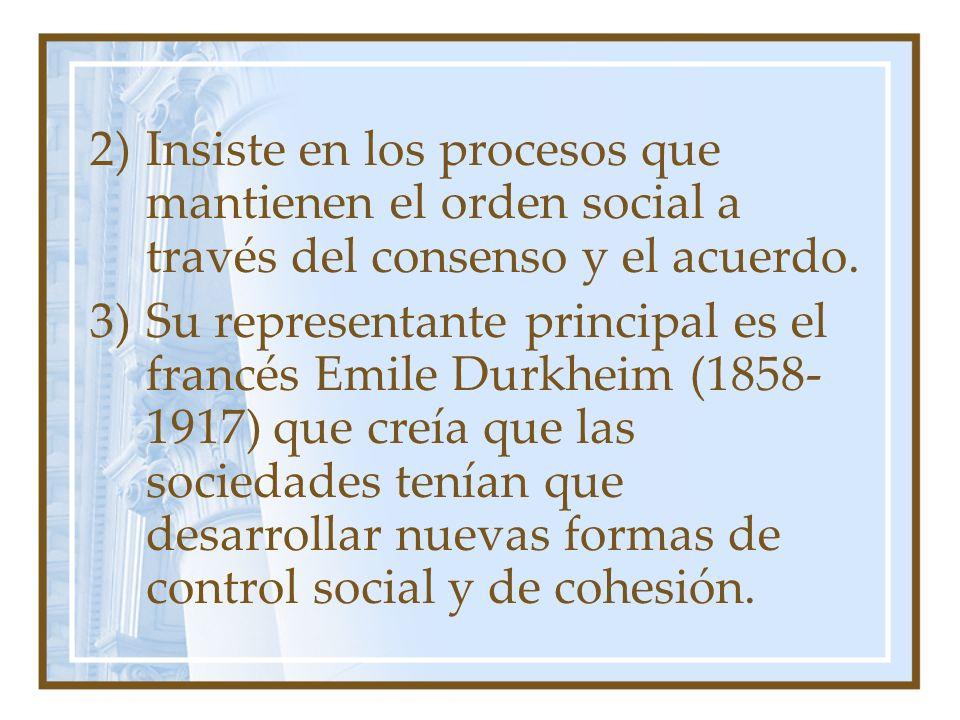 2)Insiste en los procesos que mantienen el orden social a través del consenso y el acuerdo. 3)Su representante principal es el francés Emile Durkheim