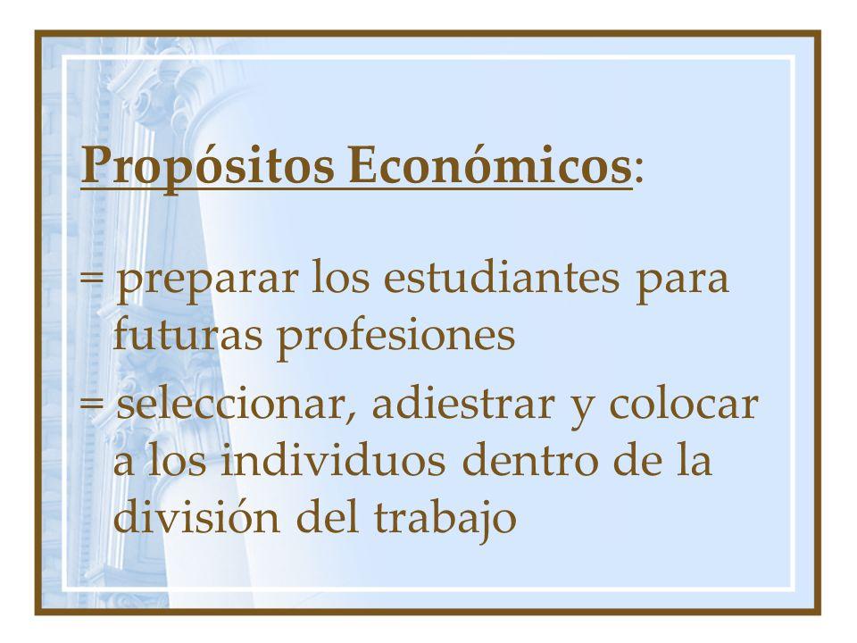 Propósitos Económicos: = preparar los estudiantes para futuras profesiones = seleccionar, adiestrar y colocar a los individuos dentro de la división d