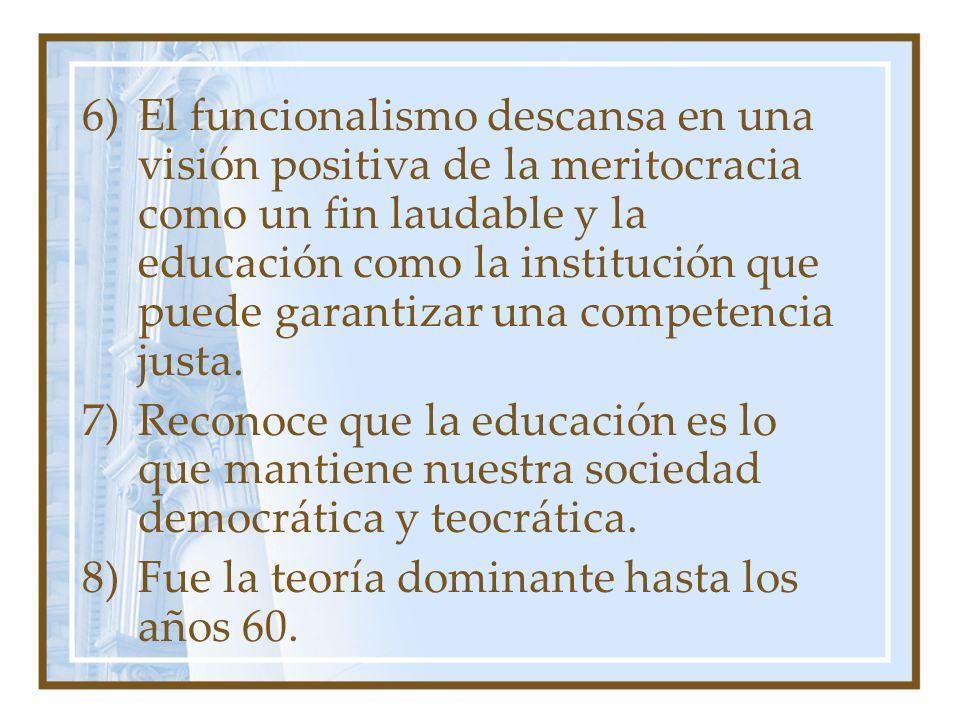 6)El funcionalismo descansa en una visión positiva de la meritocracia como un fin laudable y la educación como la institución que puede garantizar una