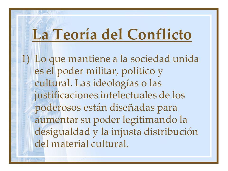 La Teoría del Conflicto 1)Lo que mantiene a la sociedad unida es el poder militar, político y cultural. Las ideologías o las justificaciones intelectu