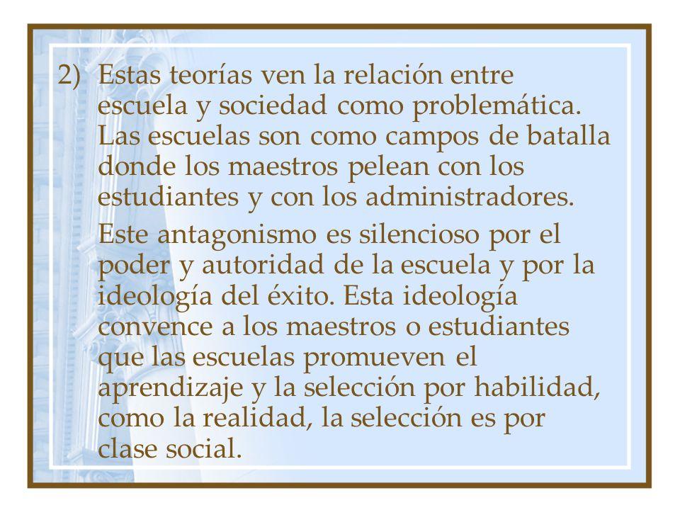 2)Estas teorías ven la relación entre escuela y sociedad como problemática. Las escuelas son como campos de batalla donde los maestros pelean con los