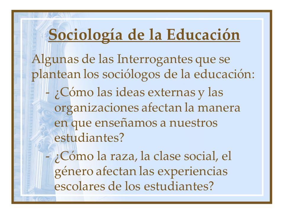 Sociología de la Educación Algunas de las Interrogantes que se plantean los sociólogos de la educación: -¿Cómo las ideas externas y las organizaciones