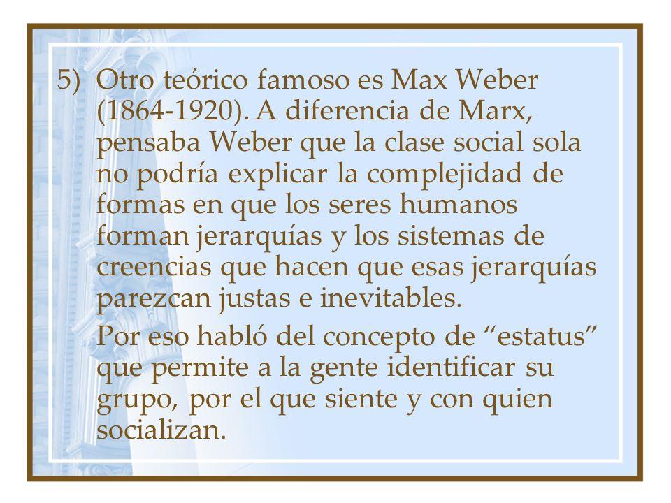 5)Otro teórico famoso es Max Weber (1864-1920). A diferencia de Marx, pensaba Weber que la clase social sola no podría explicar la complejidad de form