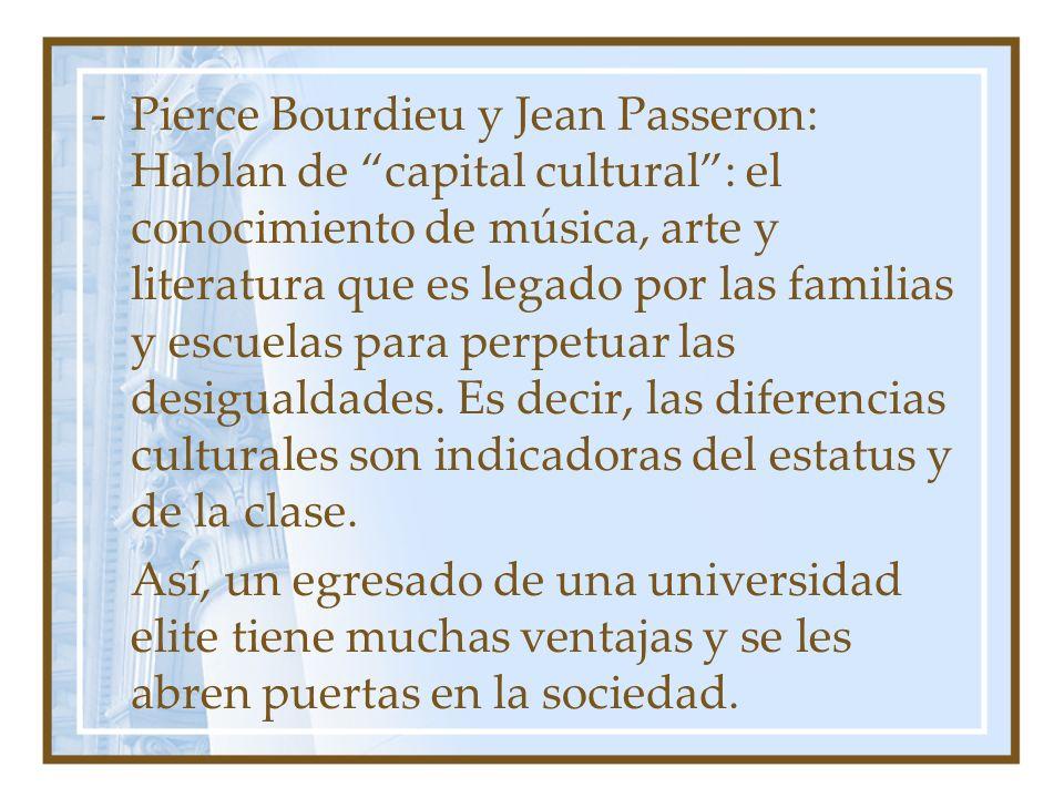 -Pierce Bourdieu y Jean Passeron: Hablan de capital cultural: el conocimiento de música, arte y literatura que es legado por las familias y escuelas p