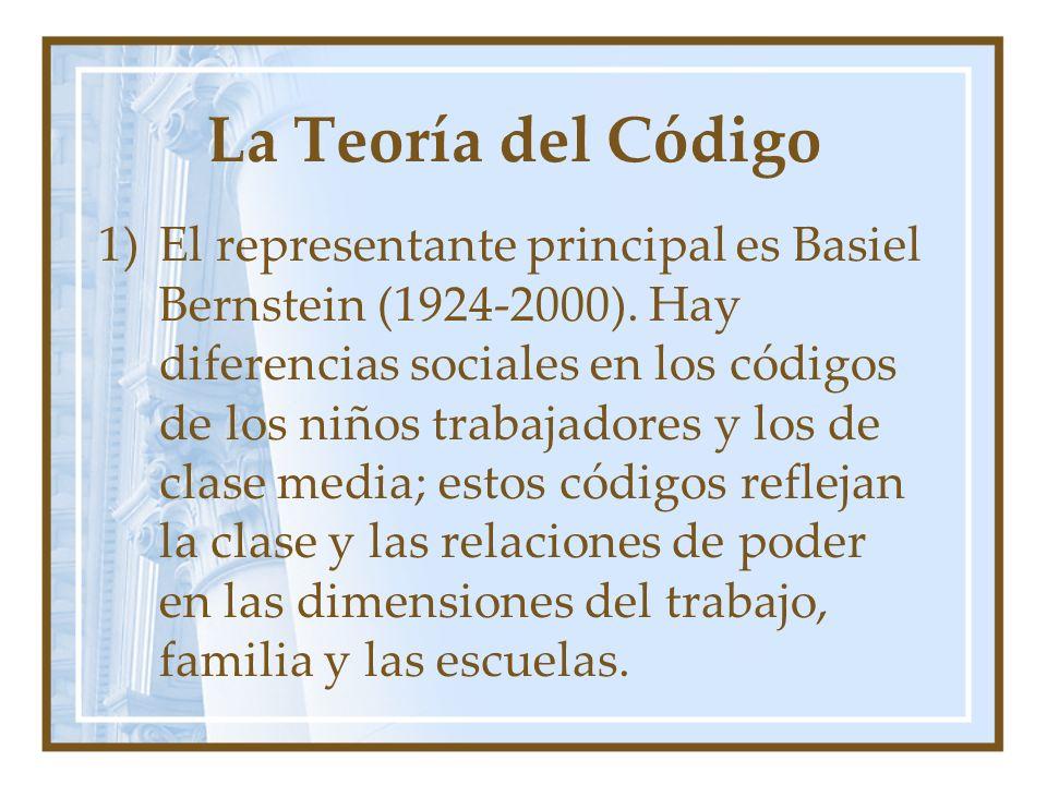 La Teoría del Código 1)El representante principal es Basiel Bernstein (1924-2000). Hay diferencias sociales en los códigos de los niños trabajadores y