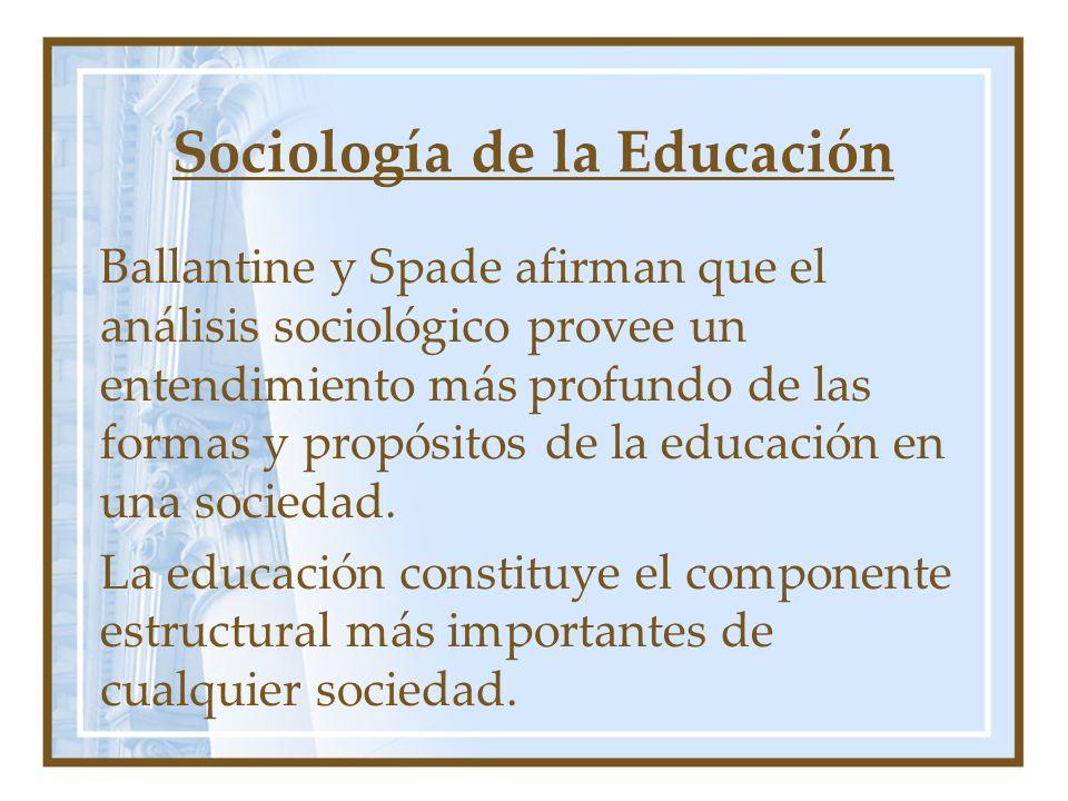Sociología de la Educación Ballantine y Spade afirman que el análisis sociológico provee un entendimiento más profundo de las formas y propósitos de l