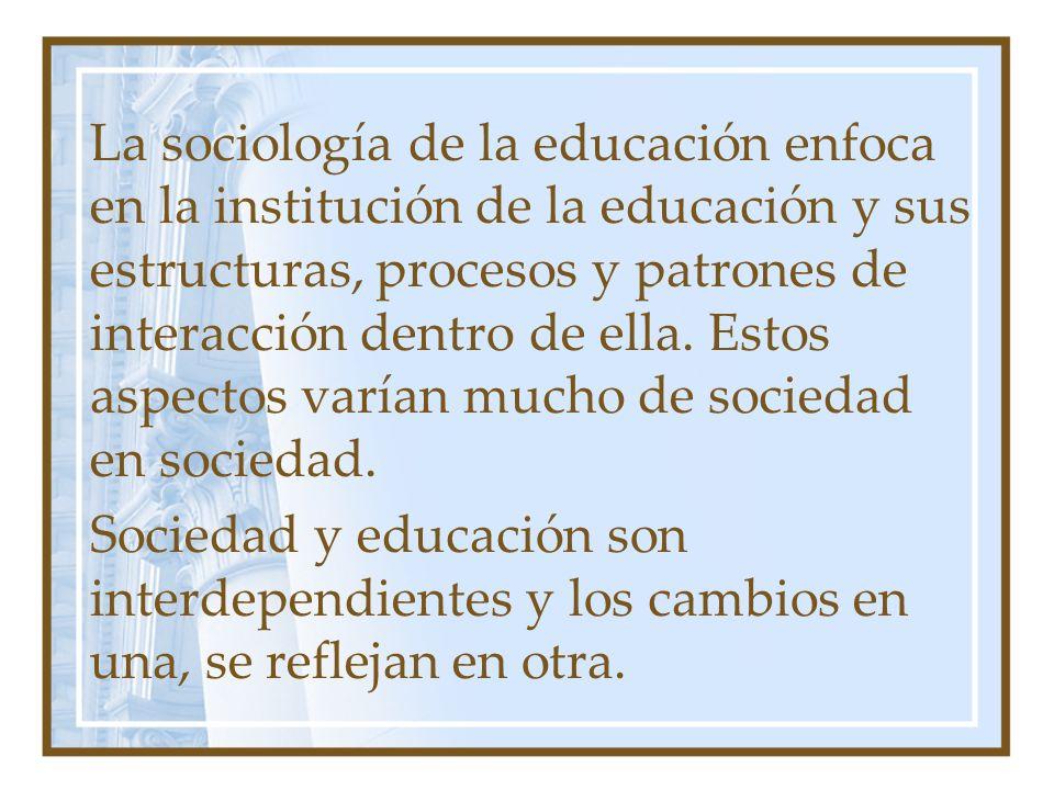 La sociología de la educación enfoca en la institución de la educación y sus estructuras, procesos y patrones de interacción dentro de ella. Estos asp