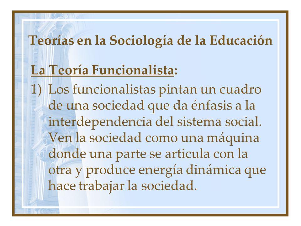 Teorías en la Sociología de la Educación La Teoría Funcionalista: 1)Los funcionalistas pintan un cuadro de una sociedad que da énfasis a la interdepen
