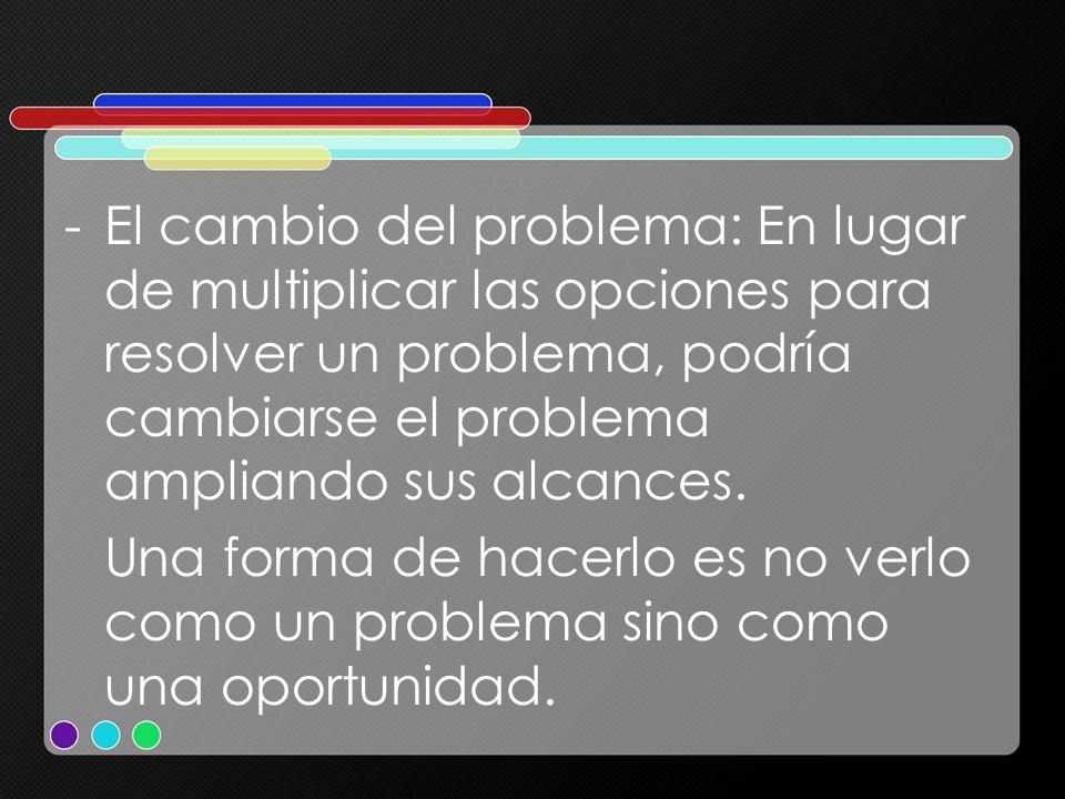-El cambio del problema: En lugar de multiplicar las opciones para resolver un problema, podría cambiarse el problema ampliando sus alcances. Una form