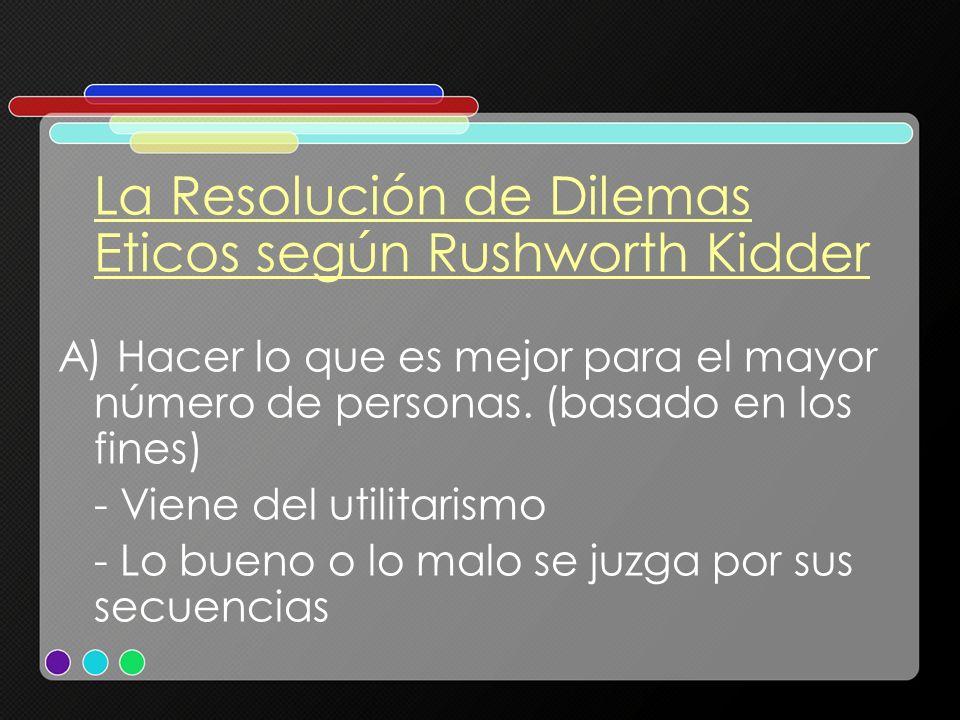 La Resolución de Dilemas Eticos según Rushworth Kidder A) Hacer lo que es mejor para el mayor número de personas. (basado en los fines) - Viene del ut