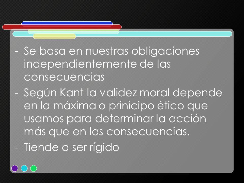 -Se basa en nuestras obligaciones independientemente de las consecuencias -Según Kant la validez moral depende en la máxima o prinicipo ético que usam