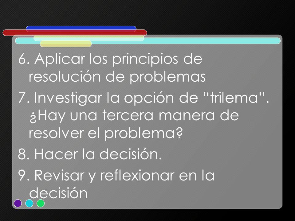 6. Aplicar los principios de resolución de problemas 7. Investigar la opción de trilema. ¿Hay una tercera manera de resolver el problema? 8. Hacer la