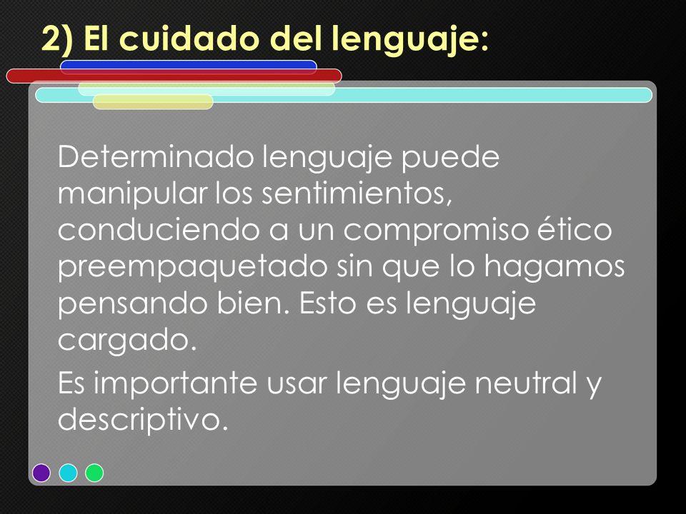 2) El cuidado del lenguaje: Determinado lenguaje puede manipular los sentimientos, conduciendo a un compromiso ético preempaquetado sin que lo hagamos