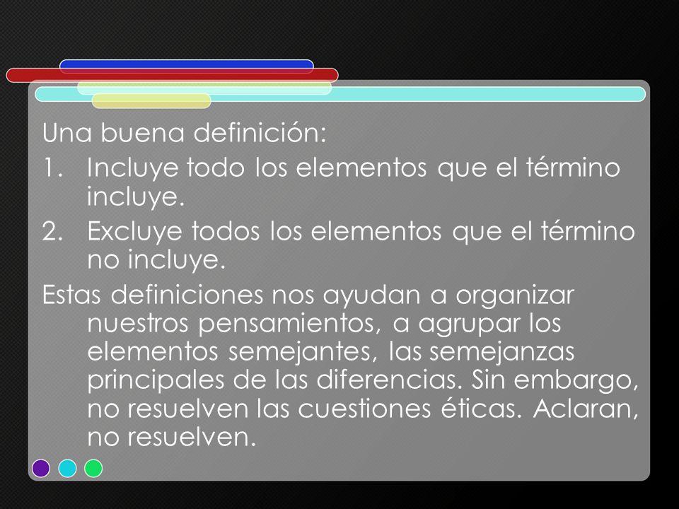 Una buena definición: 1.Incluye todo los elementos que el término incluye. 2.Excluye todos los elementos que el término no incluye. Estas definiciones