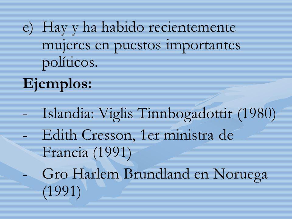 e) e)Hay y ha habido recientemente mujeres en puestos importantes políticos. Ejemplos: - -Islandia: Viglis Tinnbogadottir (1980) - -Edith Cresson, 1er