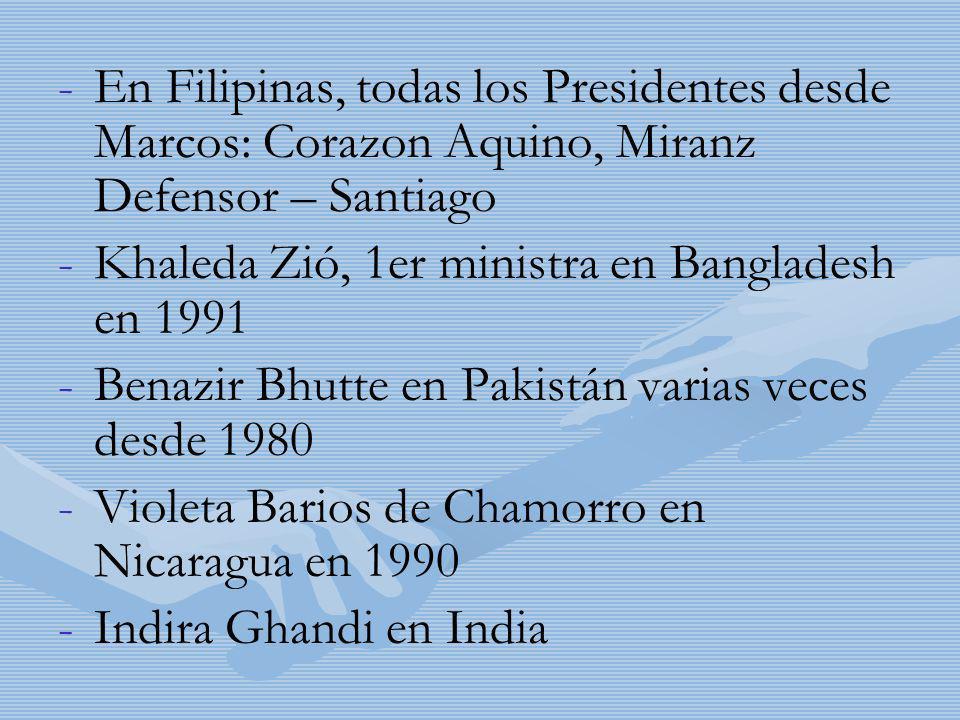 - -En Filipinas, todas los Presidentes desde Marcos: Corazon Aquino, Miranz Defensor – Santiago - -Khaleda Zió, 1er ministra en Bangladesh en 1991 - -