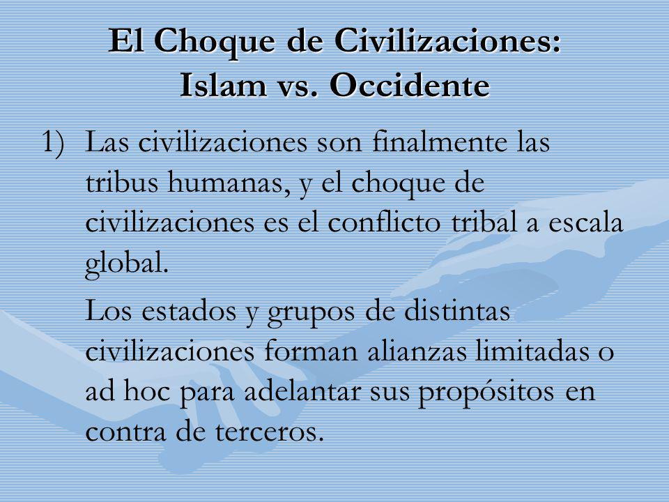 El Choque de Civilizaciones: Islam vs. Occidente 1) 1)Las civilizaciones son finalmente las tribus humanas, y el choque de civilizaciones es el confli