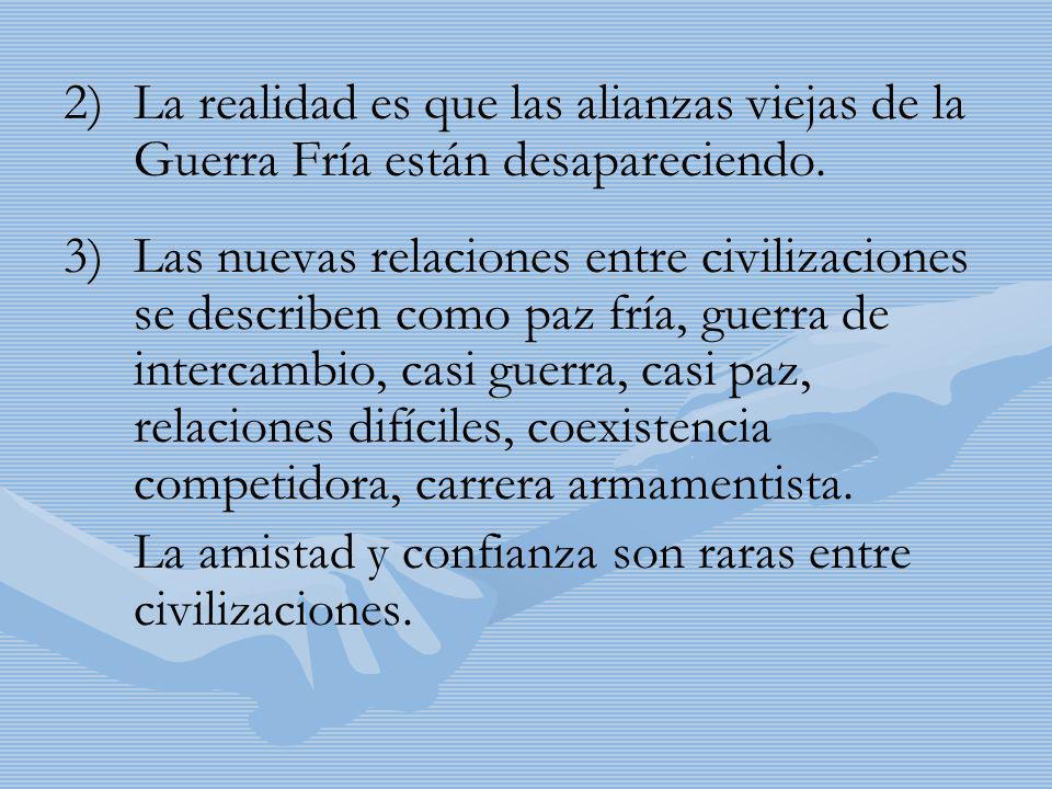 2) 2)La realidad es que las alianzas viejas de la Guerra Fría están desapareciendo. 3) 3)Las nuevas relaciones entre civilizaciones se describen como
