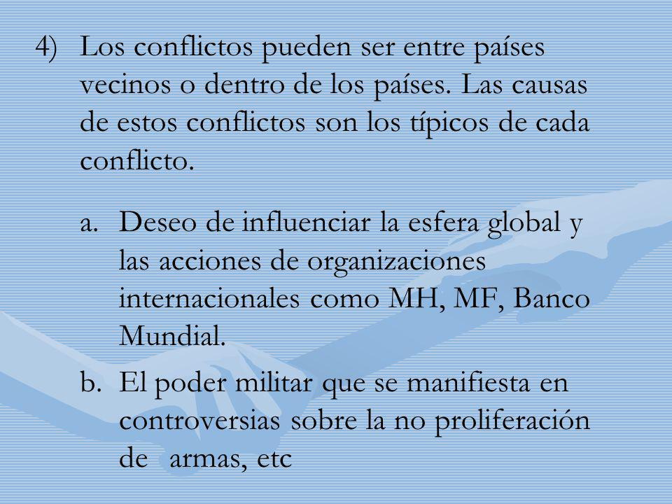 4) 4)Los conflictos pueden ser entre países vecinos o dentro de los países. Las causas de estos conflictos son los típicos de cada conflicto. a.Deseo