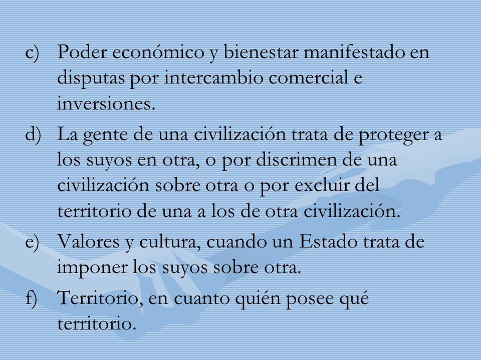 c) c)Poder económico y bienestar manifestado en disputas por intercambio comercial e inversiones. d) d)La gente de una civilización trata de proteger