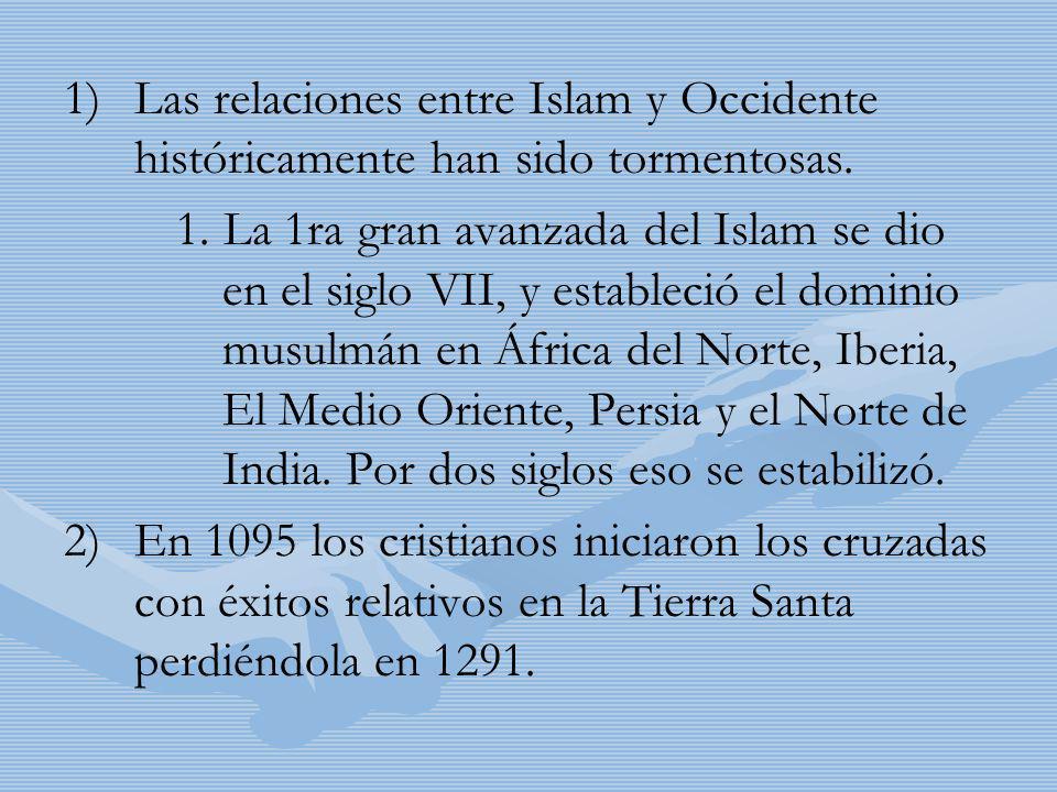 1) 1)Las relaciones entre Islam y Occidente históricamente han sido tormentosas. 1. La 1ra gran avanzada del Islam se dio en el siglo VII, y estableci