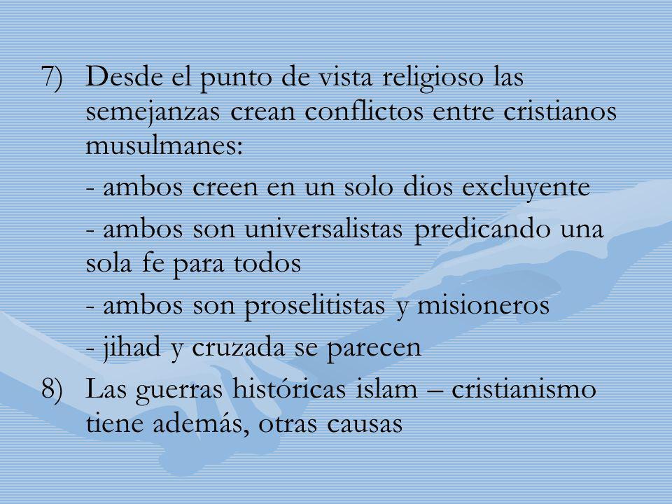 7) 7)Desde el punto de vista religioso las semejanzas crean conflictos entre cristianos musulmanes: - ambos creen en un solo dios excluyente - ambos s