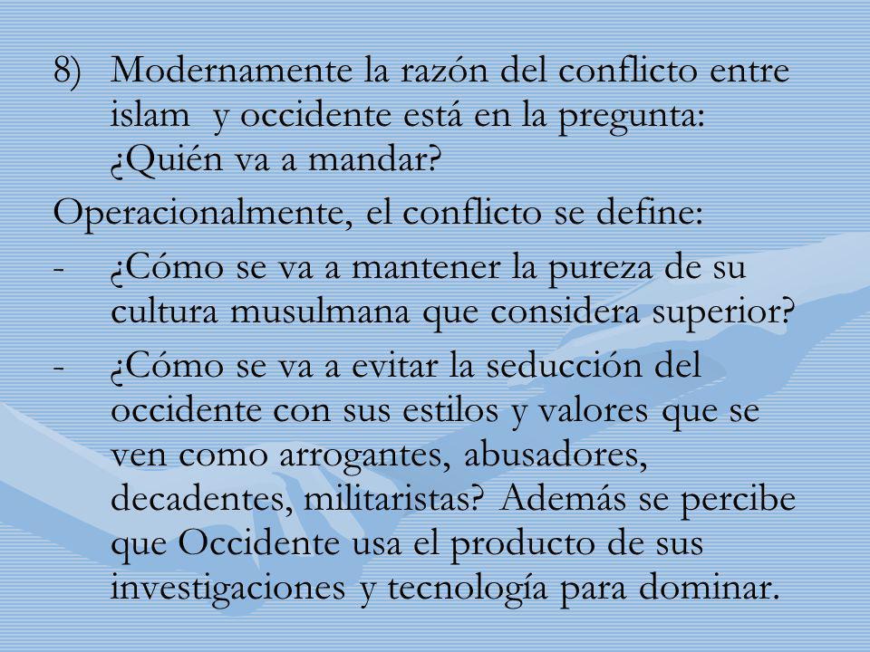 8) 8)Modernamente la razón del conflicto entre islam y occidente está en la pregunta: ¿Quién va a mandar? Operacionalmente, el conflicto se define: -