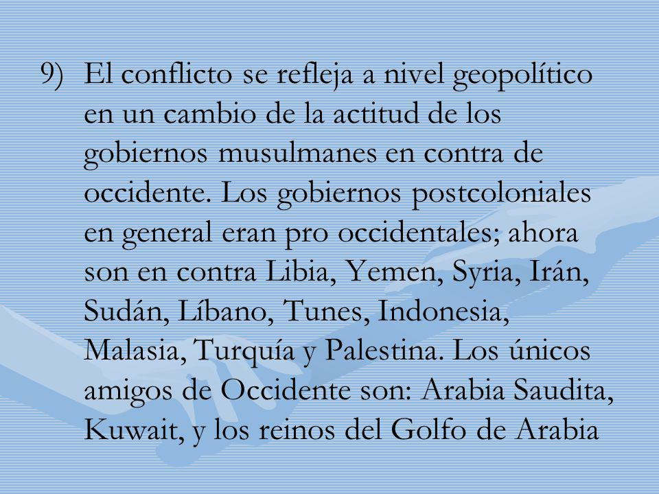 9) 9)El conflicto se refleja a nivel geopolítico en un cambio de la actitud de los gobiernos musulmanes en contra de occidente. Los gobiernos postcolo