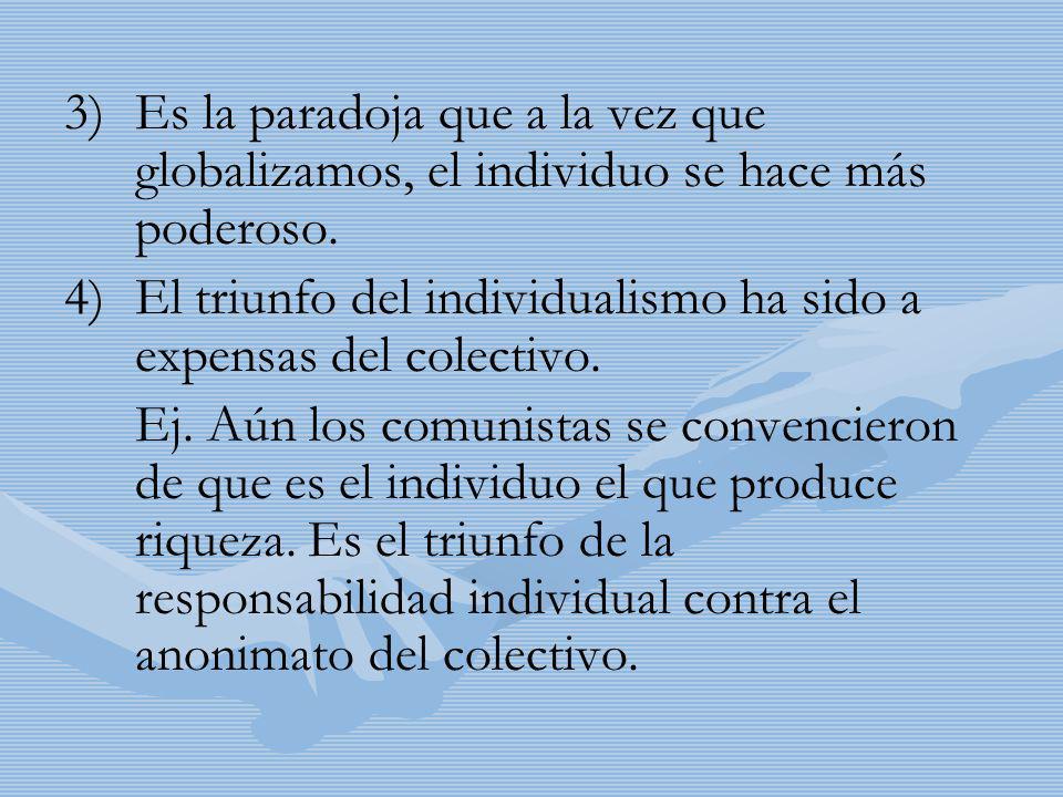 3) 3)Es la paradoja que a la vez que globalizamos, el individuo se hace más poderoso. 4) 4)El triunfo del individualismo ha sido a expensas del colect