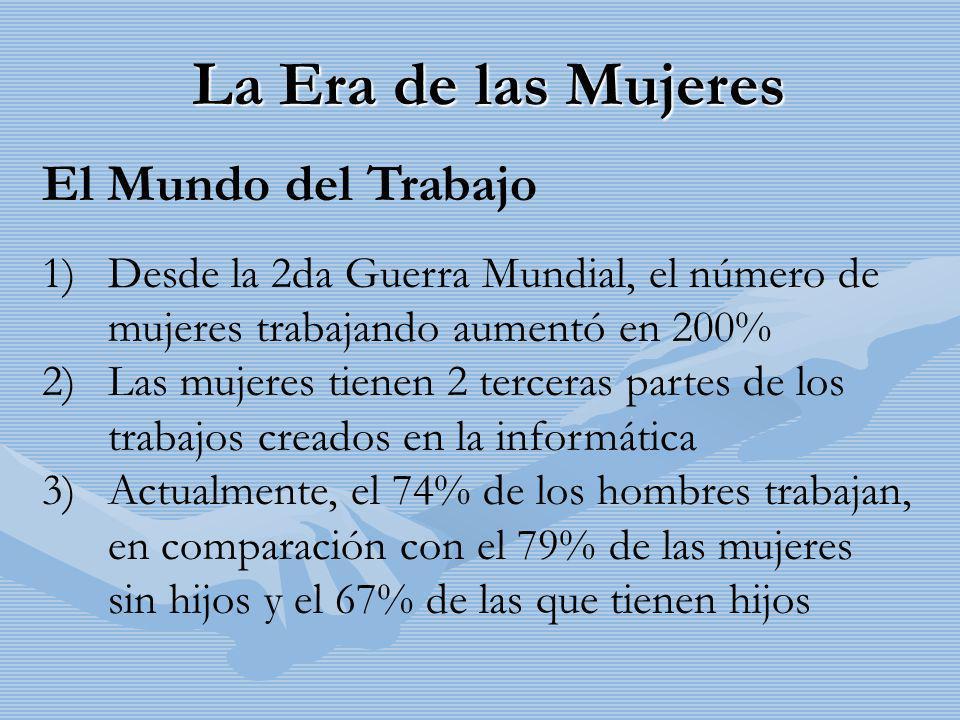 La Era de las Mujeres El Mundo del Trabajo 1) Desde la 2da Guerra Mundial, el número de mujeres trabajando aumentó en 200% 2) Las mujeres tienen 2 ter