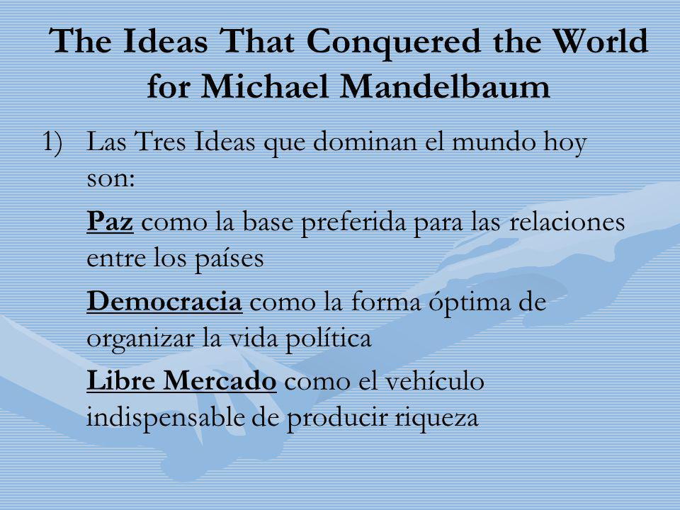 The Ideas That Conquered the World for Michael Mandelbaum 1) 1)Las Tres Ideas que dominan el mundo hoy son: Paz como la base preferida para las relaci