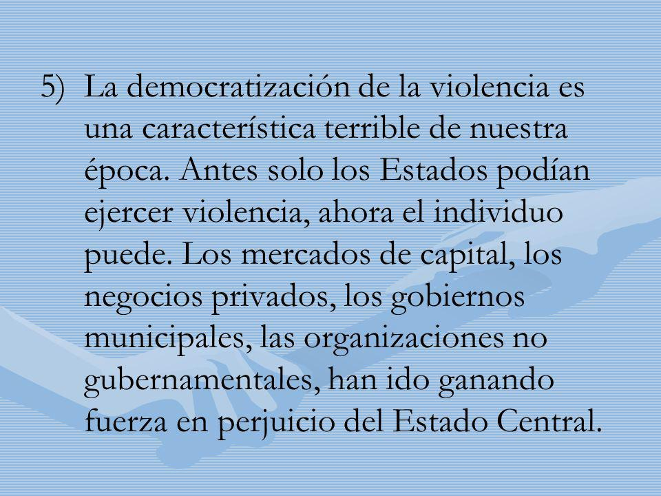 5) 5)La democratización de la violencia es una característica terrible de nuestra época. Antes solo los Estados podían ejercer violencia, ahora el ind